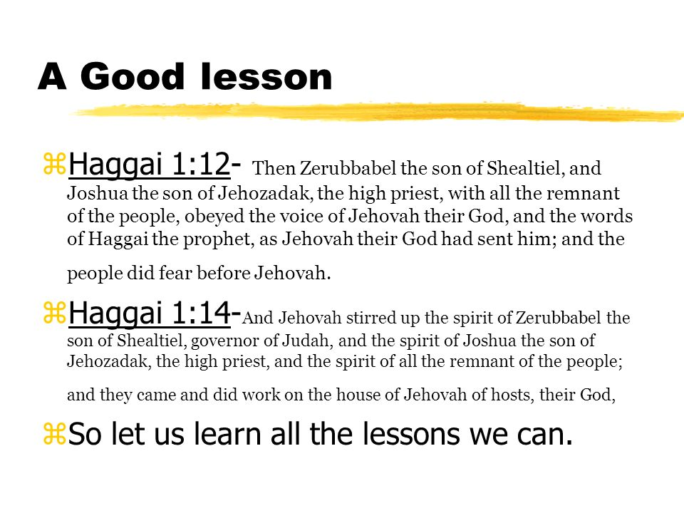 A Good lesson Haggai 1:12- Then Zerubbabel the son of Shealtiel, and Joshua the son of Jehozadak, the high priest, with all the remnant of the people, obeyed the voice of Jehovah their God, and the words of Haggai the prophet, as Jehovah their God had sent him; and the people did fear before Jehovah.
