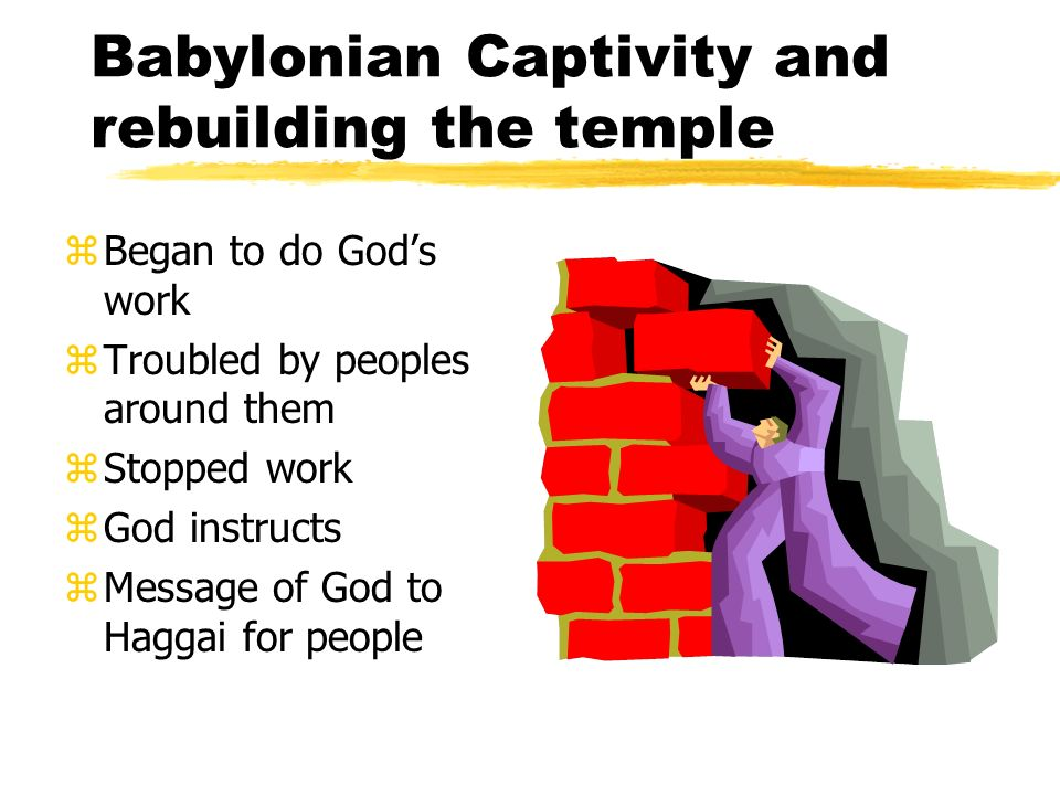 Babylonian Captivity and rebuilding the temple zBegan to do Gods work zTroubled by peoples around them zStopped work zGod instructs zMessage of God to Haggai for people