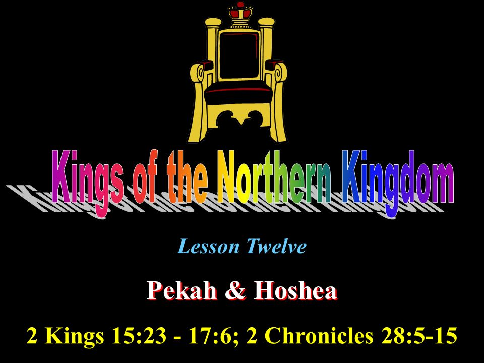 Lesson Twelve Pekah & Hoshea 2 Kings 15:23 - 17:6; 2 Chronicles 28:5-15
