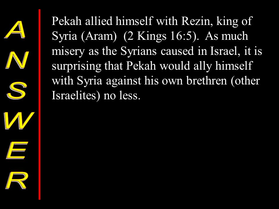 Pekah allied himself with Rezin, king of Syria (Aram) (2 Kings 16:5).
