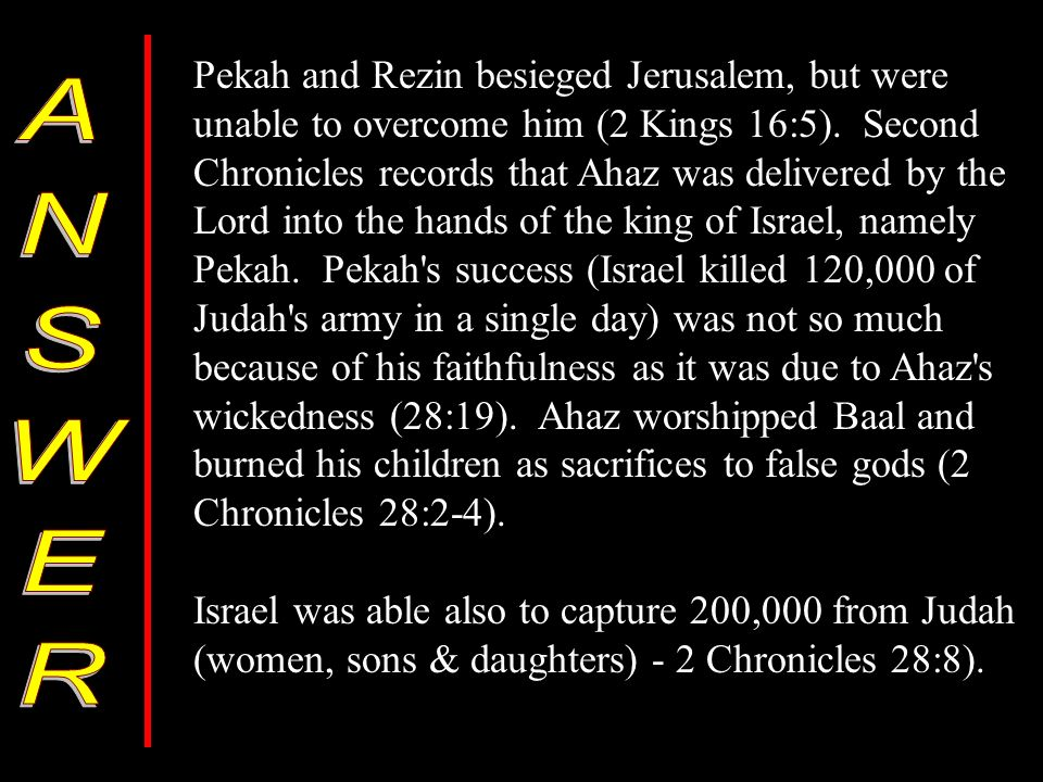 Pekah and Rezin besieged Jerusalem, but were unable to overcome him (2 Kings 16:5).
