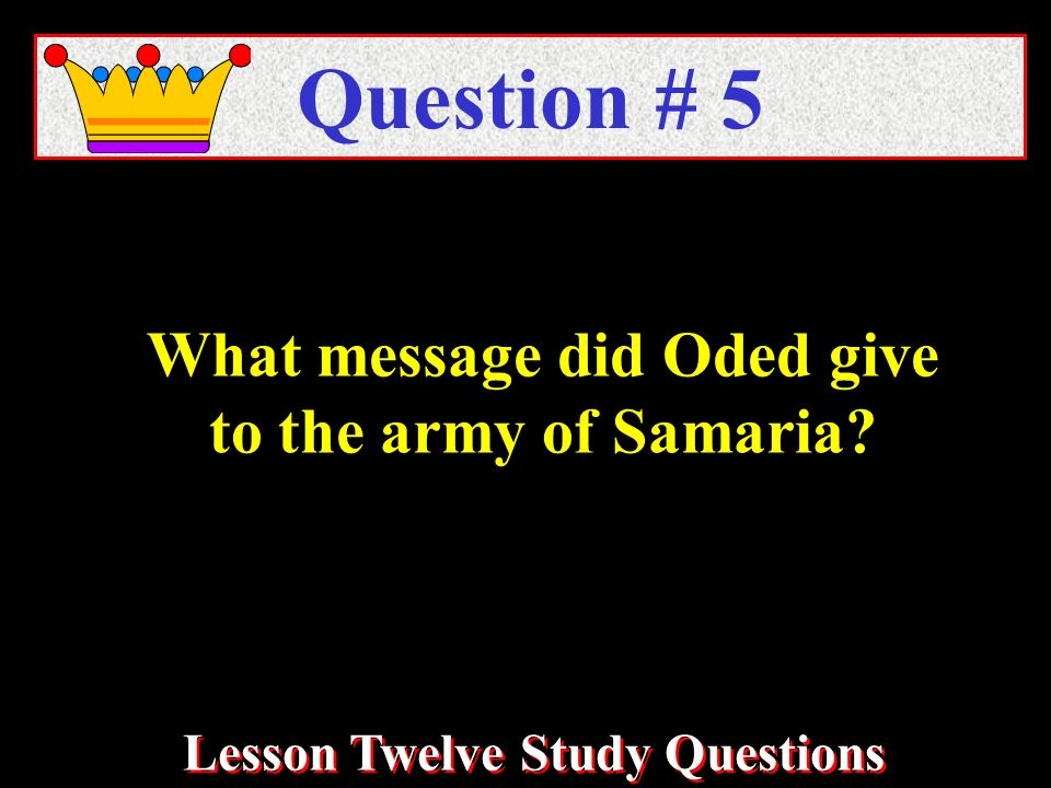What message did Oded give to the army of Samaria Question # 5 Lesson Twelve Study Questions