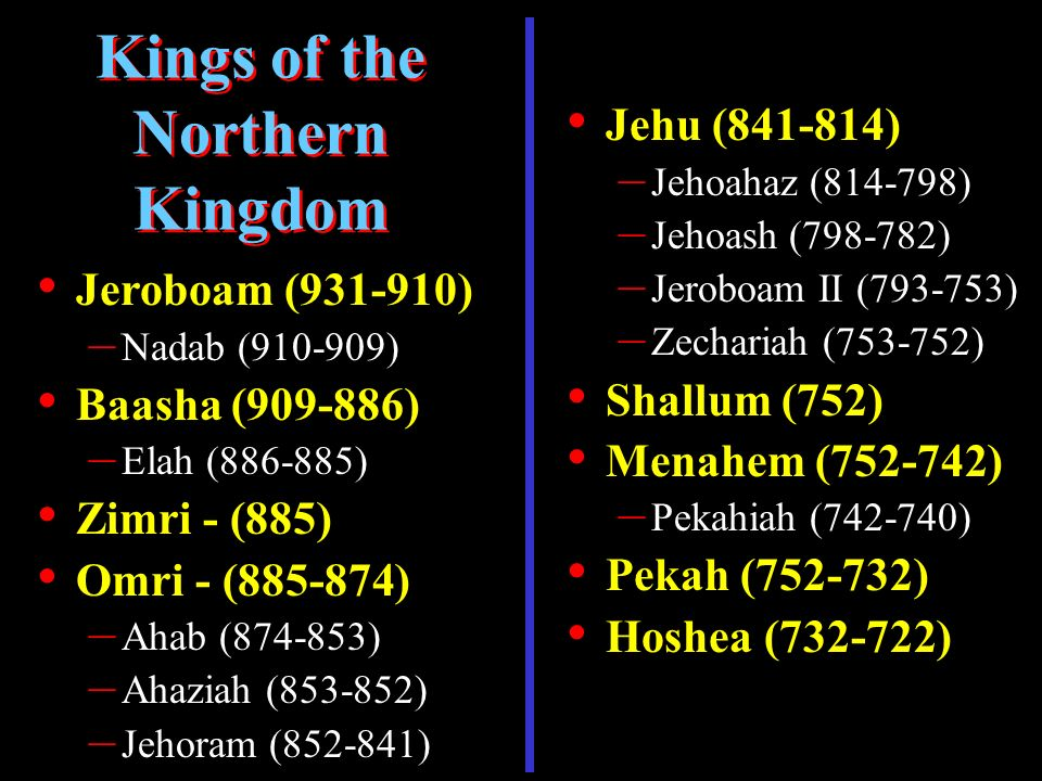 Jeroboam (931-910) – Nadab (910-909) Baasha (909-886) – Elah (886-885) Zimri - (885) Omri - (885-874) – Ahab (874-853) – Ahaziah (853-852) – Jehoram (852-841) Kings of the Northern Kingdom Jehu (841-814) – Jehoahaz (814-798) – Jehoash (798-782) – Jeroboam II (793-753) – Zechariah (753-752) Shallum (752) Menahem (752-742) – Pekahiah (742-740) Pekah (752-732) Hoshea (732-722)