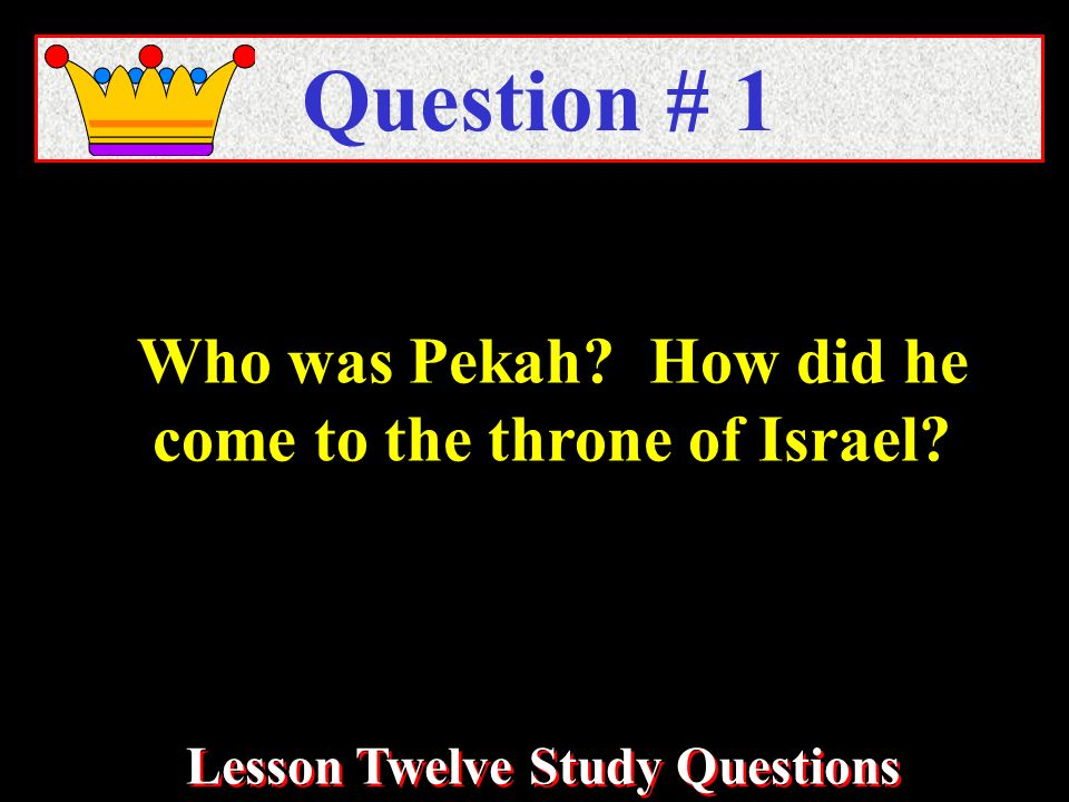 Lesson Twelve Study Questions Who was Pekah How did he come to the throne of Israel Question # 1