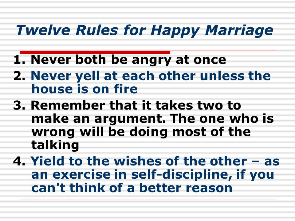 Twelve Rules for Happy Marriage 1. Never both be angry at once 2.