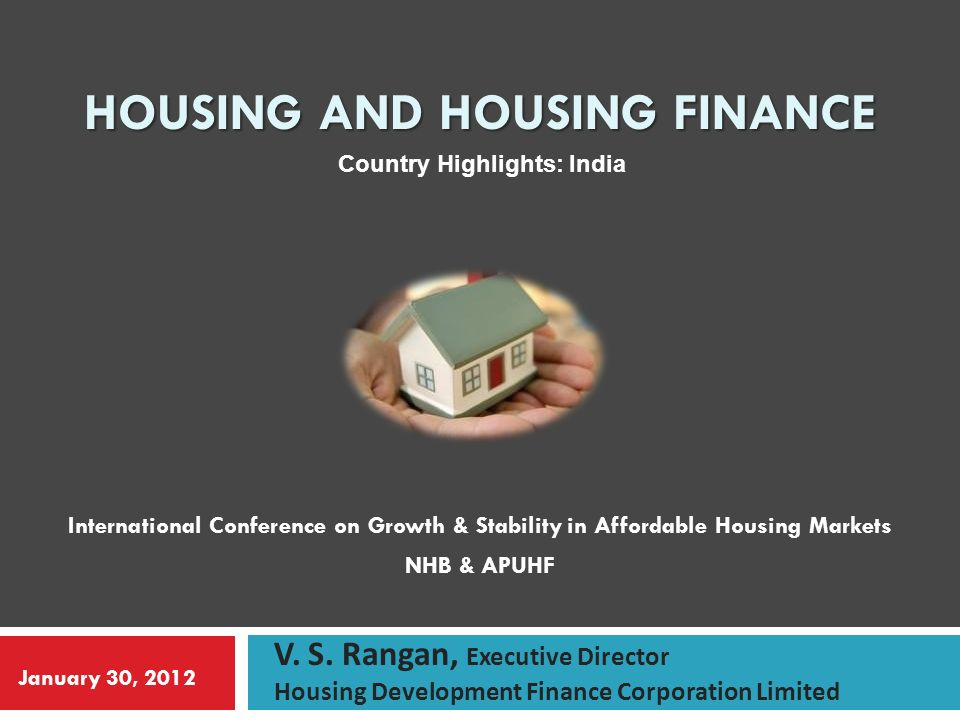 HOUSING AND HOUSING FINANCE International Conference on Growth & Stability in Affordable Housing Markets NHB & APUHF V.