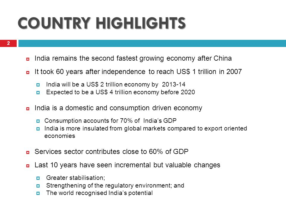 COUNTRY HIGHLIGHTS 2 India remains the second fastest growing economy after China It took 60 years after independence to reach US$ 1 trillion in 2007 India will be a US$ 2 trillion economy by 2013-14 Expected to be a US$ 4 trillion economy before 2020 India is a domestic and consumption driven economy Consumption accounts for 70% of Indias GDP India is more insulated from global markets compared to export oriented economies Services sector contributes close to 60% of GDP Last 10 years have seen incremental but valuable changes Greater stabilisation; Strengthening of the regulatory environment; and The world recognised Indias potential