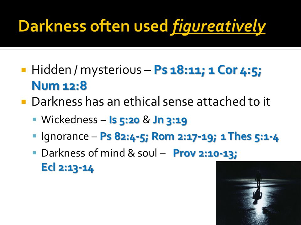 Ps 18:11; 1 Cor 4:5; Num 12:8 Hidden / mysterious – Ps 18:11; 1 Cor 4:5; Num 12:8 Darkness has an ethical sense attached to it Is 5:20 Jn 3:19 Wickedness – Is 5:20 & Jn 3:19 Ps 82:4-5; Rom 2:17-19; 1 Thes 5:1-4 Ignorance – Ps 82:4-5; Rom 2:17-19; 1 Thes 5:1-4 Prov 2:10-13; Ecl 2:13-14 Darkness of mind & soul – Prov 2:10-13; Ecl 2:13-14
