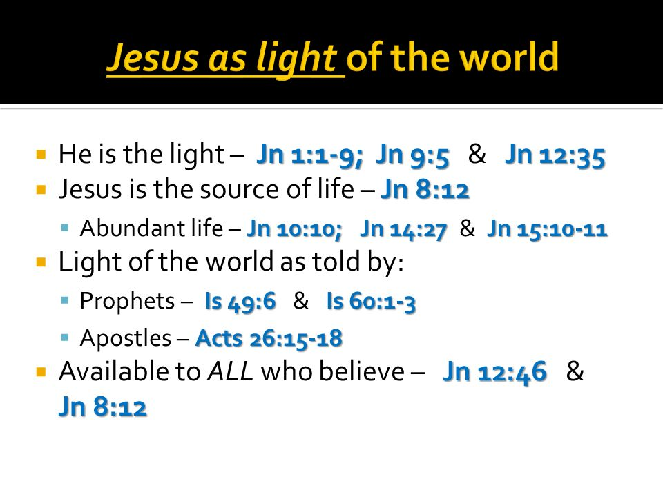 Jn 1:1-9; Jn 9:5 Jn 12:35 He is the light – Jn 1:1-9; Jn 9:5 & Jn 12:35 Jn 8:12 Jesus is the source of life – Jn 8:12 Jn 10:10; Jn 14:27 Jn 15:10-11 Abundant life – Jn 10:10; Jn 14:27 & Jn 15:10-11 Light of the world as told by: Is 49:6 Is 60:1-3 Prophets – Is 49:6 & Is 60:1-3 Acts 26:15-18 Apostles – Acts 26:15-18 Jn 12:46 Jn 8:12 Available to ALL who believe – Jn 12:46 & Jn 8:12