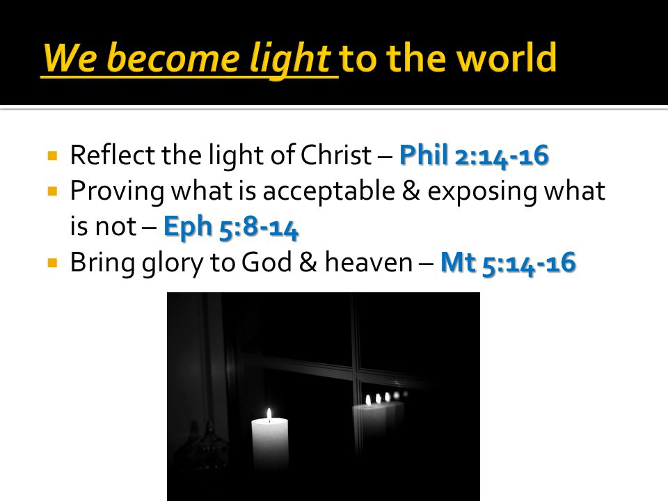 Phil 2:14-16 Reflect the light of Christ – Phil 2:14-16 Eph 5:8-14 Proving what is acceptable & exposing what is not – Eph 5:8-14 Mt 5:14-16 Bring glory to God & heaven – Mt 5:14-16