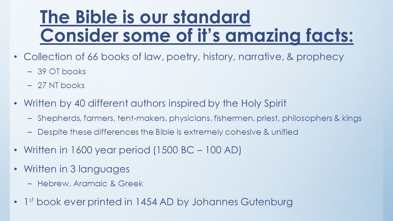 The Bible is our standard Consider some of its amazing facts: Collection of 66 books of law, poetry, history, narrative, & prophecy –39 OT books –27 NT books Written by 40 different authors inspired by the Holy Spirit –Shepherds, farmers, tent-makers, physicians, fishermen, priest, philosophers & kings –Despite these differences the Bible is extremely cohesive & unified Written in 1600 year period (1500 BC – 100 AD) Written in 3 languages –Hebrew, Aramaic & Greek 1 st book ever printed in 1454 AD by Johannes Gutenburg
