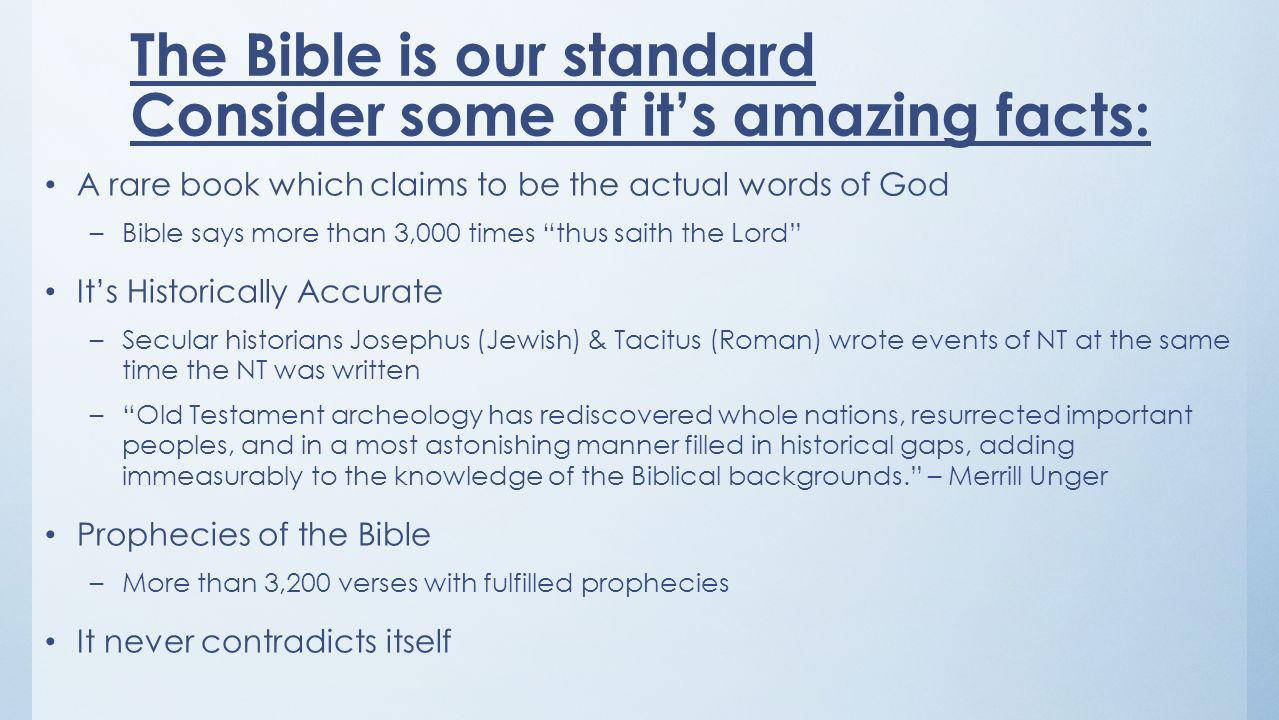The Bible is our standard Consider some of its amazing facts: A rare book which claims to be the actual words of God –Bible says more than 3,000 times thus saith the Lord Its Historically Accurate –Secular historians Josephus (Jewish) & Tacitus (Roman) wrote events of NT at the same time the NT was written –Old Testament archeology has rediscovered whole nations, resurrected important peoples, and in a most astonishing manner filled in historical gaps, adding immeasurably to the knowledge of the Biblical backgrounds.