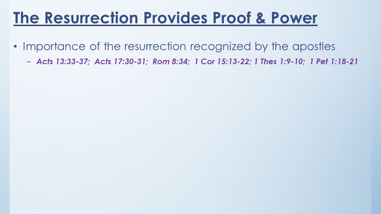 The Resurrection Provides Proof & Power Importance of the resurrection recognized by the apostles – Acts 13:33-37; Acts 17:30-31; Rom 8:34; 1 Cor 15:13-22; 1 Thes 1:9-10; 1 Pet 1:18-21