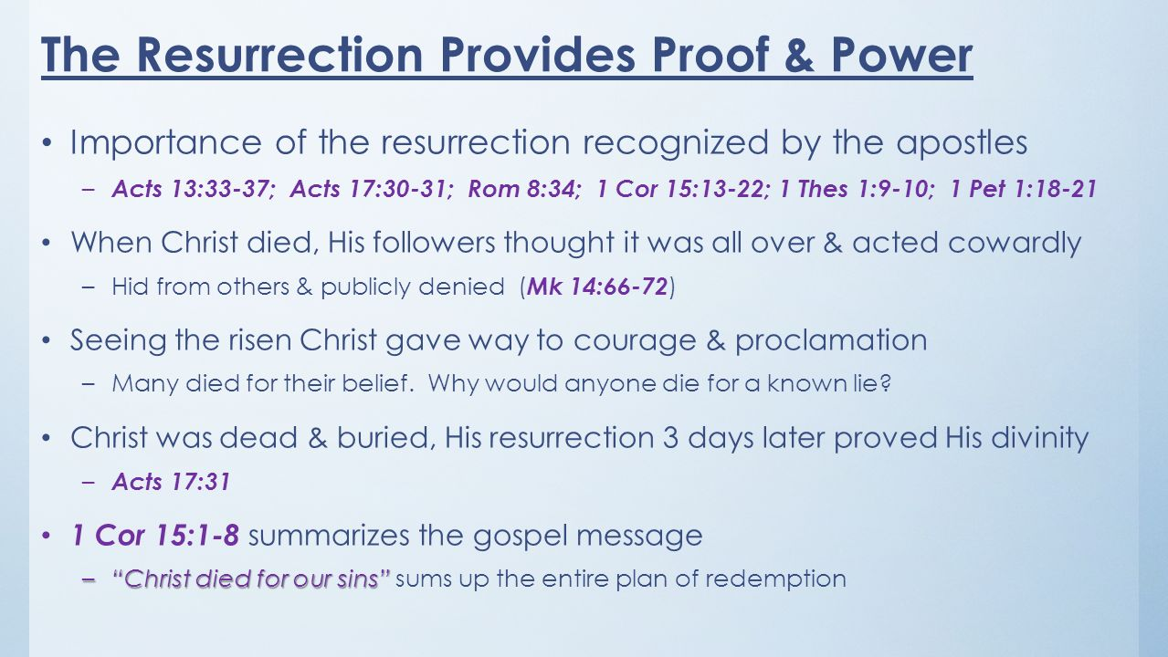 Importance of the resurrection recognized by the apostles – Acts 13:33-37; Acts 17:30-31; Rom 8:34; 1 Cor 15:13-22; 1 Thes 1:9-10; 1 Pet 1:18-21 When Christ died, His followers thought it was all over & acted cowardly –Hid from others & publicly denied ( Mk 14:66-72 ) Seeing the risen Christ gave way to courage & proclamation –Many died for their belief.
