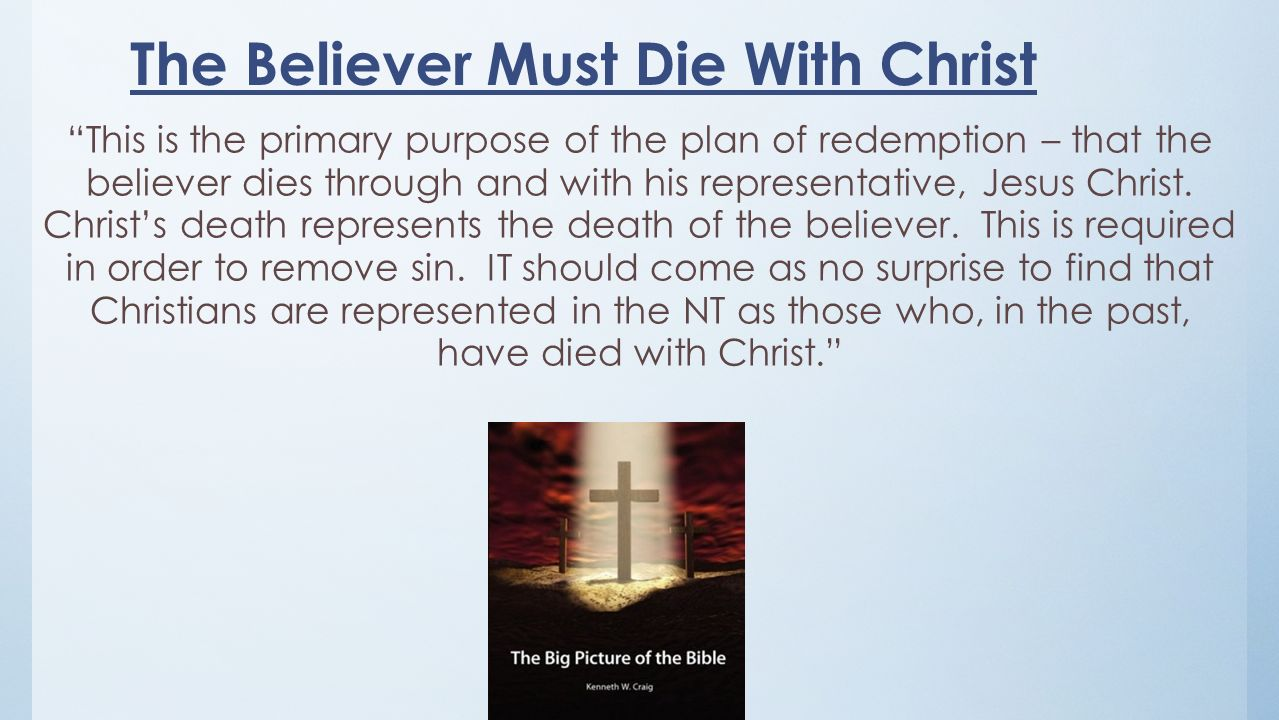 The Believer Must Die With Christ This is the primary purpose of the plan of redemption – that the believer dies through and with his representative, Jesus Christ.