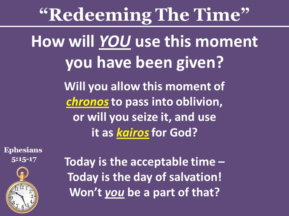 Redeeming The Time Ephesians 5:15-17 How will YOU use this moment you have been given.