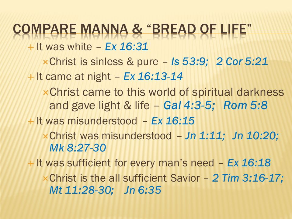 It was white – Ex 16:31 Christ is sinless & pure – Is 53:9; 2 Cor 5:21 It came at night – Ex 16:13-14 Christ came to this world of spiritual darkness and gave light & life – Gal 4:3-5; Rom 5:8 It was misunderstood – Ex 16:15 Christ was misunderstood – Jn 1:11; Jn 10:20; Mk 8:27-30 It was sufficient for every mans need – Ex 16:18 Christ is the all sufficient Savior – 2 Tim 3:16-17; Mt 11:28-30; Jn 6:35