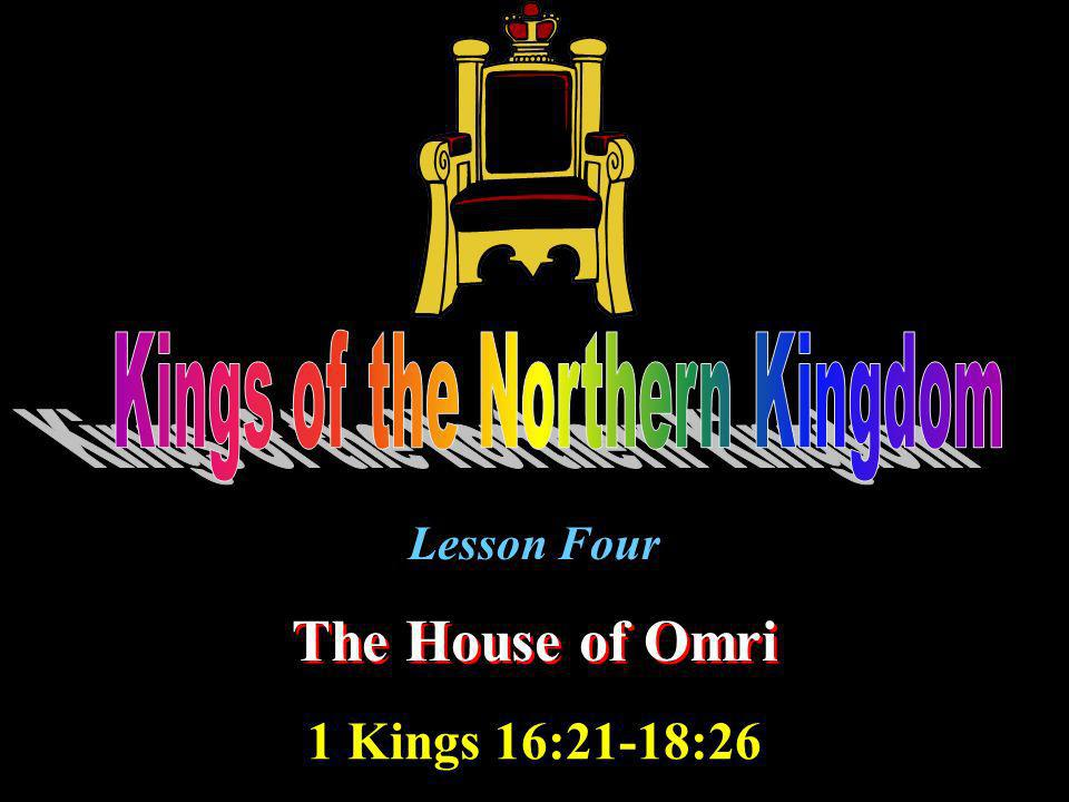 Lesson Four The House of Omri 1 Kings 16:21-18:26