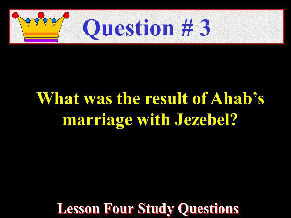 What was the result of Ahabs marriage with Jezebel Question # 3 Lesson Four Study Questions