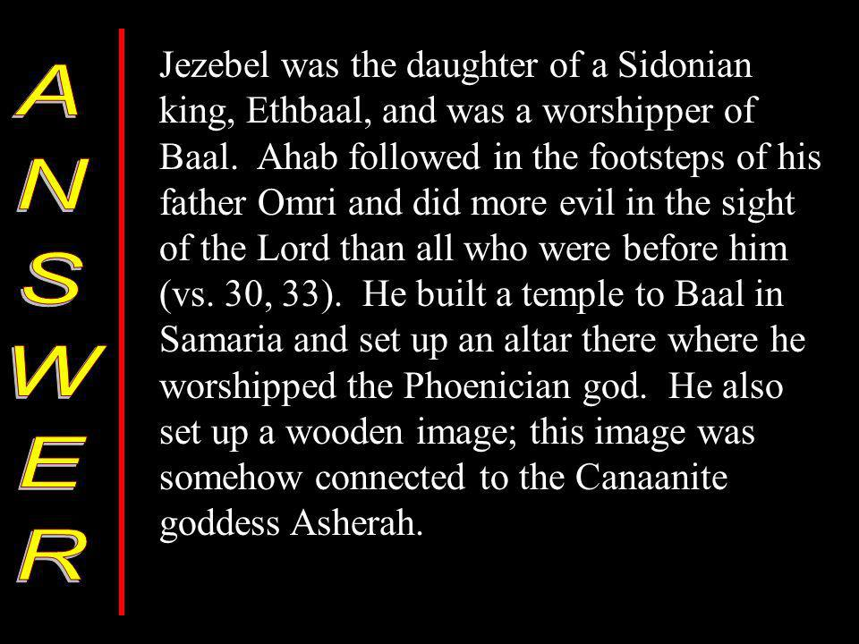 Jezebel was the daughter of a Sidonian king, Ethbaal, and was a worshipper of Baal.