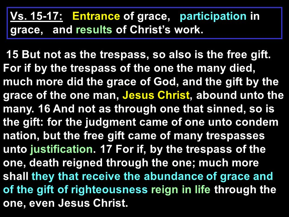 17, For if, by the trespass of the one, death reigned through the one; much more shall they that receive the abundance of grace and of the gift of righteousness reign in life through the one, even Jesus Christ.