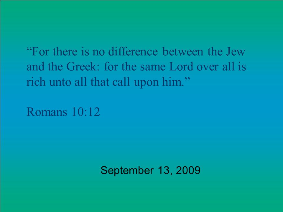 For there is no difference between the Jew and the Greek: for the same Lord over all is rich unto all that call upon him.
