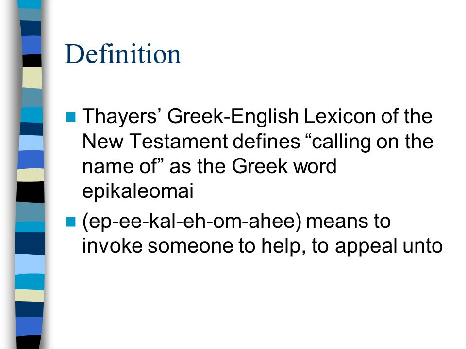 Definition Thayers Greek-English Lexicon of the New Testament defines calling on the name of as the Greek word epikaleomai (ep-ee-kal-eh-om-ahee) means to invoke someone to help, to appeal unto