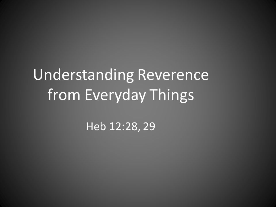 Understanding Reverence from Everyday Things Heb 12:28, 29