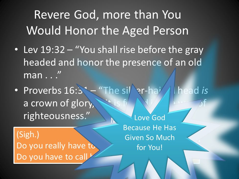 Revere God, more than You Would Honor the Aged Person Lev 19:32 – You shall rise before the gray headed and honor the presence of an old man...