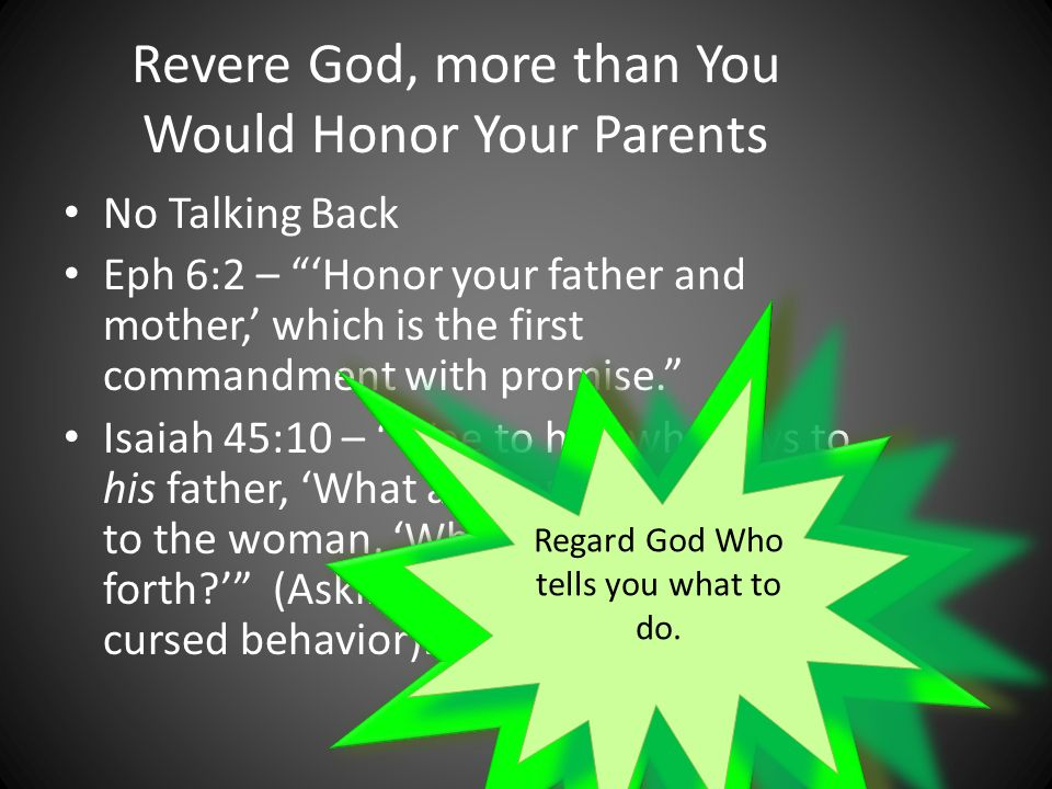Revere God, more than You Would Honor Your Parents No Talking Back Eph 6:2 – Honor your father and mother, which is the first commandment with promise.