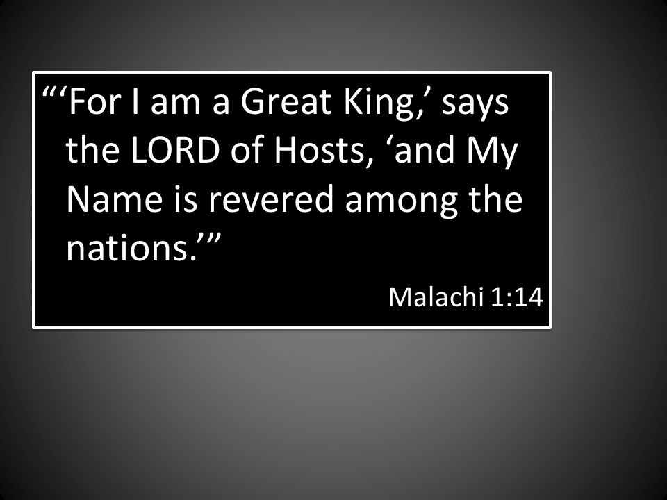 For I am a Great King, says the LORD of Hosts, and My Name is revered among the nations.