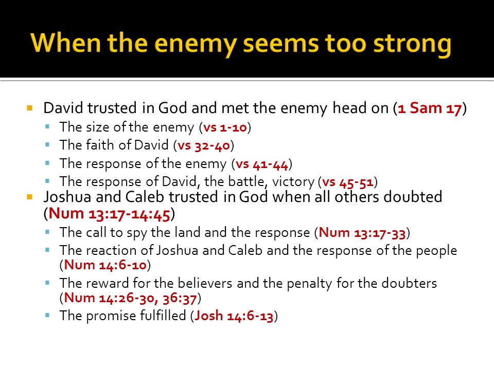 David trusted in God and met the enemy head on (1 Sam 17) The size of the enemy (vs 1-10) The faith of David (vs 32-40) The response of the enemy (vs 41-44) The response of David, the battle, victory (vs 45-51) Joshua and Caleb trusted in God when all others doubted (Num 13:17-14:45) The call to spy the land and the response (Num 13:17-33) The reaction of Joshua and Caleb and the response of the people (Num 14:6-10) The reward for the believers and the penalty for the doubters (Num 14:26-30, 36:37) The promise fulfilled (Josh 14:6-13)