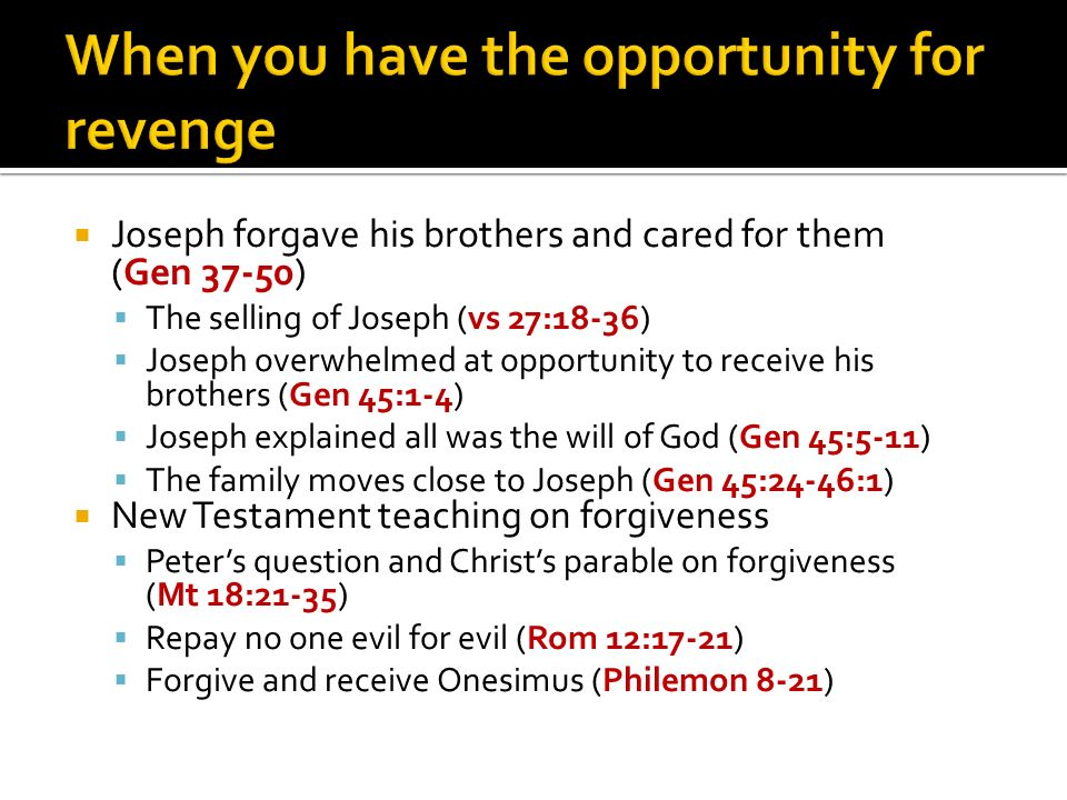 Joseph forgave his brothers and cared for them (Gen 37-50) The selling of Joseph (vs 27:18-36) Joseph overwhelmed at opportunity to receive his brothers (Gen 45:1-4) Joseph explained all was the will of God (Gen 45:5-11) The family moves close to Joseph (Gen 45:24-46:1) New Testament teaching on forgiveness Peters question and Christs parable on forgiveness (Mt 18:21-35) Repay no one evil for evil (Rom 12:17-21) Forgive and receive Onesimus (Philemon 8-21)