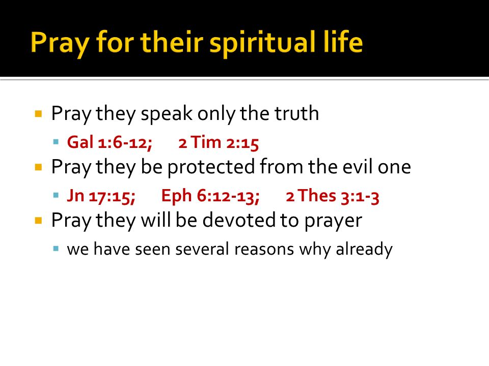 Pray they speak only the truth Gal 1:6-12; 2 Tim 2:15 Pray they be protected from the evil one Jn 17:15; Eph 6:12-13; 2 Thes 3:1-3 Pray they will be devoted to prayer we have seen several reasons why already