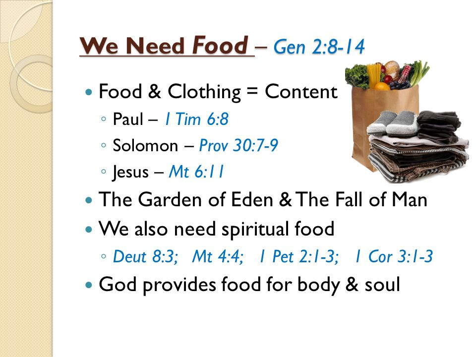 We Need Food – Gen 2:8-14 Food & Clothing = Content Paul – 1 Tim 6:8 Solomon – Prov 30:7-9 Jesus – Mt 6:11 The Garden of Eden & The Fall of Man We also need spiritual food Deut 8:3; Mt 4:4; 1 Pet 2:1-3; 1 Cor 3:1-3 God provides food for body & soul