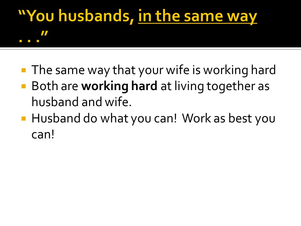 The same way that your wife is working hard Both are working hard at living together as husband and wife.