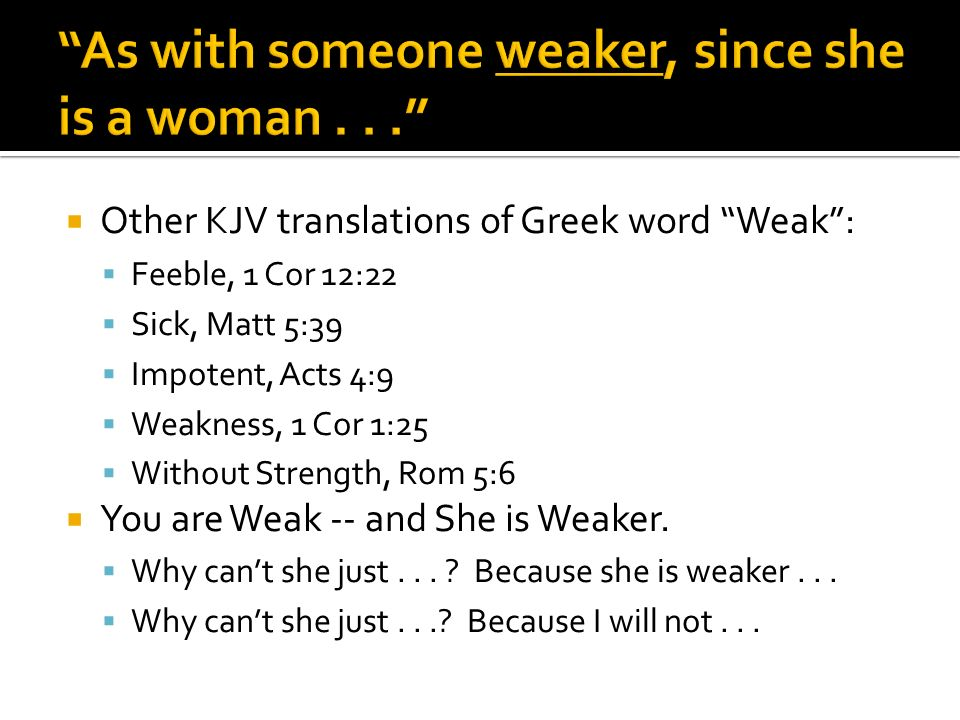 Other KJV translations of Greek word Weak: Feeble, 1 Cor 12:22 Sick, Matt 5:39 Impotent, Acts 4:9 Weakness, 1 Cor 1:25 Without Strength, Rom 5:6 You are Weak -- and She is Weaker.