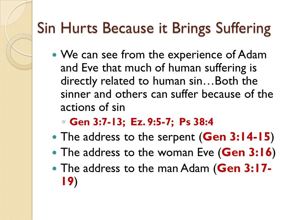 Sin Hurts Because it Brings Suffering We can see from the experience of Adam and Eve that much of human suffering is directly related to human sin…Both the sinner and others can suffer because of the actions of sin Gen 3:7-13; Ez.