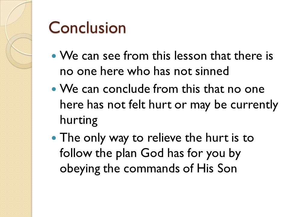 Conclusion We can see from this lesson that there is no one here who has not sinned We can conclude from this that no one here has not felt hurt or may be currently hurting The only way to relieve the hurt is to follow the plan God has for you by obeying the commands of His Son