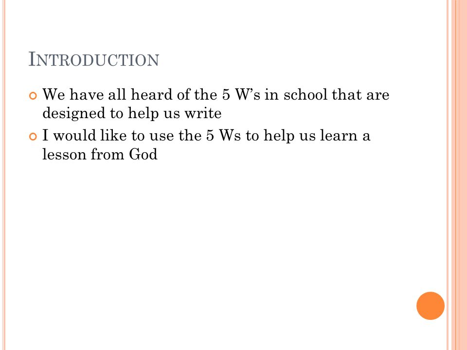 I NTRODUCTION We have all heard of the 5 Ws in school that are designed to help us write I would like to use the 5 Ws to help us learn a lesson from God