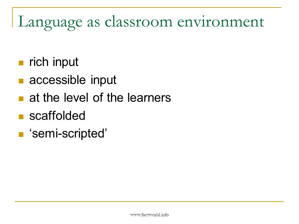 www.factworld.info Language as classroom environment rich input accessible input at the level of the learners scaffolded semi-scripted