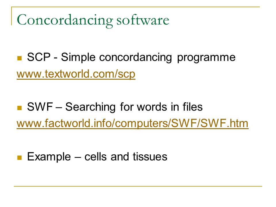Concordancing software SCP - Simple concordancing programme www.textworld.com/scp SWF – Searching for words in files www.factworld.info/computers/SWF/SWF.htm Example – cells and tissues