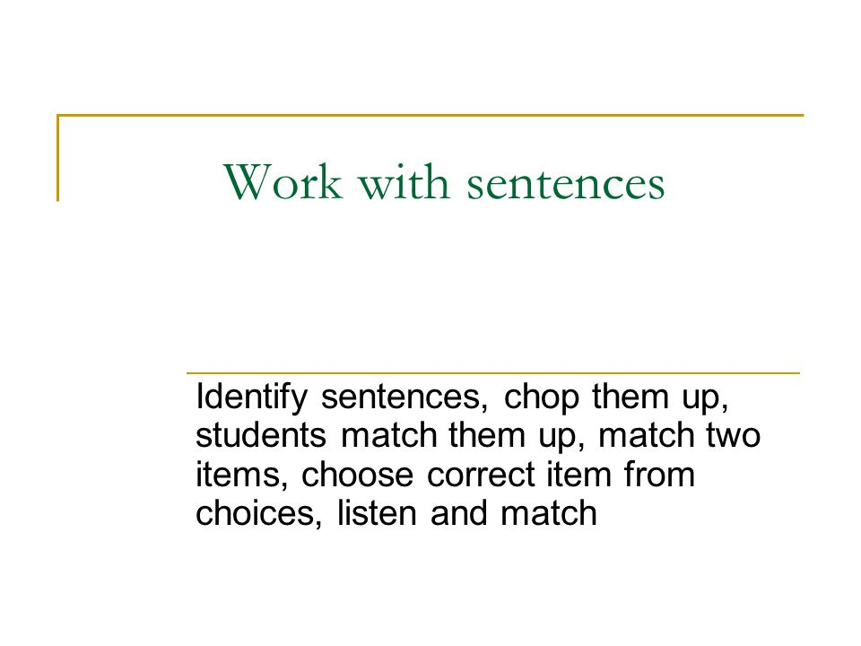 Work with sentences Identify sentences, chop them up, students match them up, match two items, choose correct item from choices, listen and match
