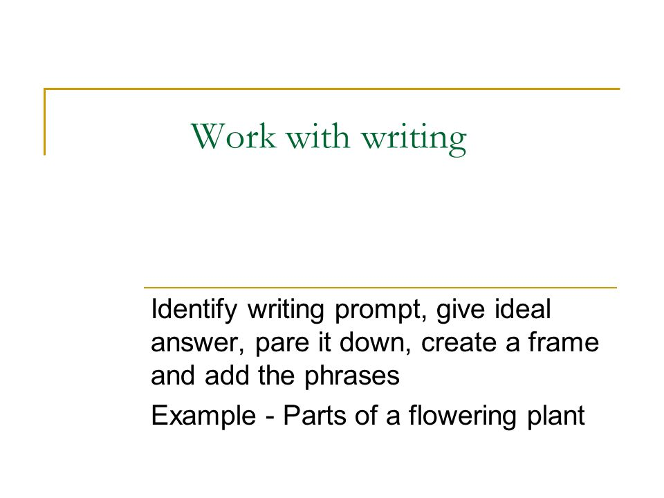 Work with writing Identify writing prompt, give ideal answer, pare it down, create a frame and add the phrases Example - Parts of a flowering plant