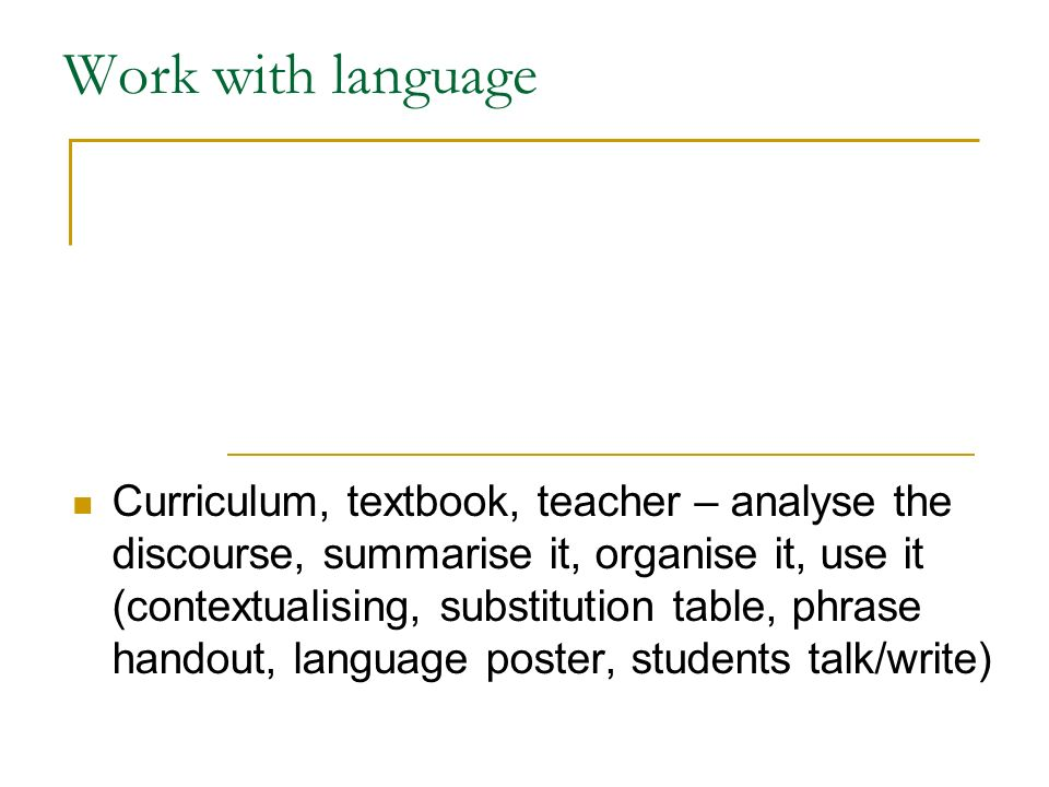 Work with language Curriculum, textbook, teacher – analyse the discourse, summarise it, organise it, use it (contextualising, substitution table, phrase handout, language poster, students talk/write)
