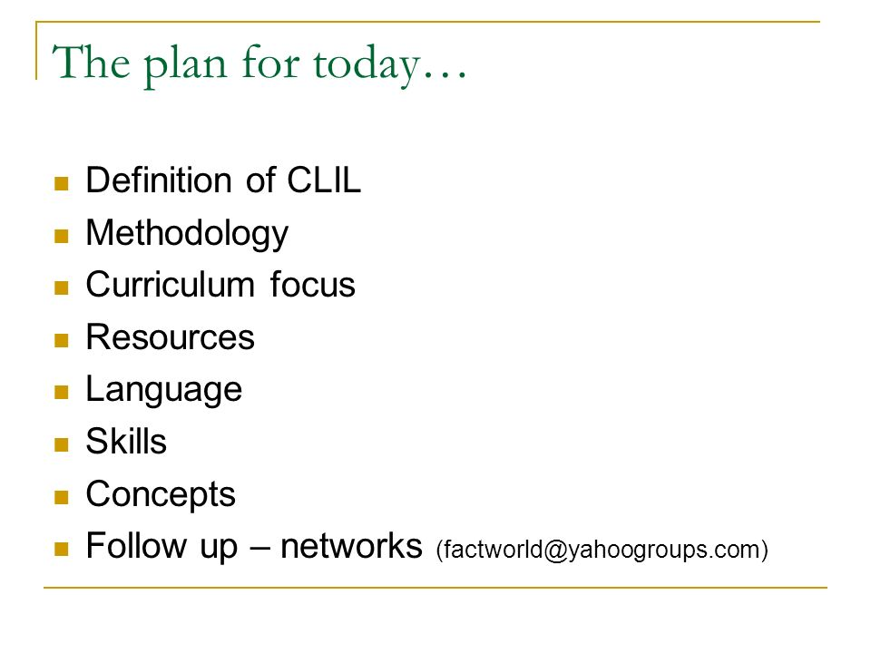 The plan for today… Definition of CLIL Methodology Curriculum focus Resources Language Skills Concepts Follow up – networks (factworld@yahoogroups.com)