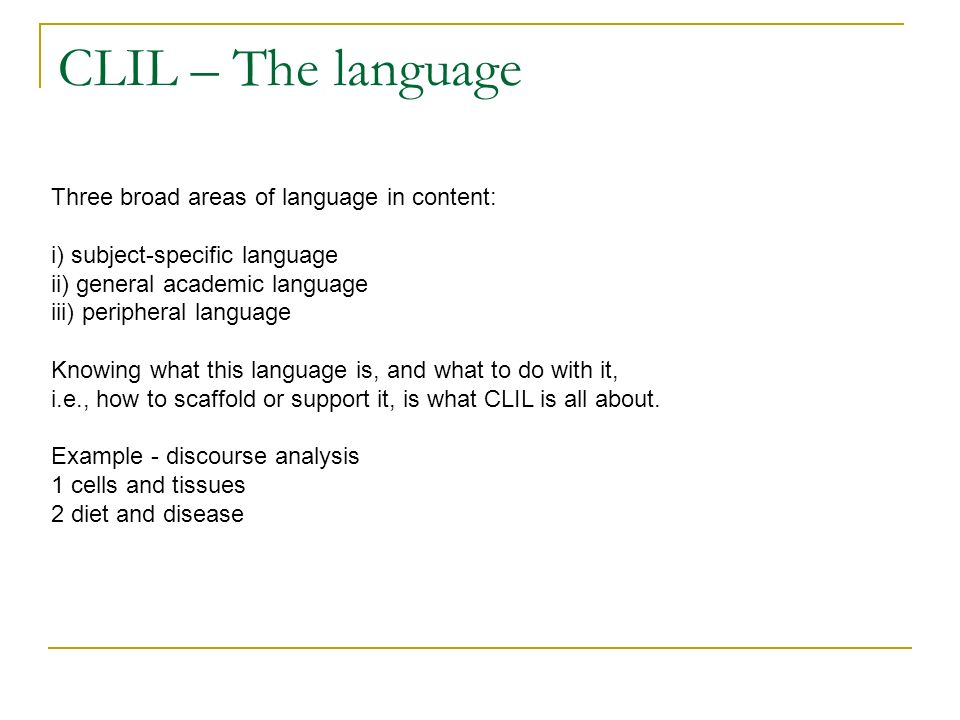 CLIL – The language Three broad areas of language in content: i) subject-specific language ii) general academic language iii) peripheral language Knowing what this language is, and what to do with it, i.e., how to scaffold or support it, is what CLIL is all about.