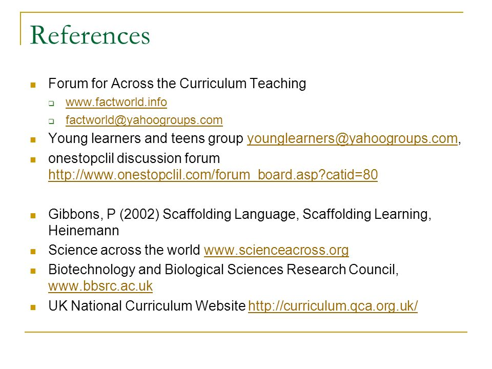 References Forum for Across the Curriculum Teaching www.factworld.info factworld@yahoogroups.com Young learners and teens group younglearners@yahoogroups.com,younglearners@yahoogroups.com onestopclil discussion forum http://www.onestopclil.com/forum_board.asp catid=80 http://www.onestopclil.com/forum_board.asp catid=80 Gibbons, P (2002) Scaffolding Language, Scaffolding Learning, Heinemann Science across the world www.scienceacross.orgwww.scienceacross.org Biotechnology and Biological Sciences Research Council, www.bbsrc.ac.uk www.bbsrc.ac.uk UK National Curriculum Website http://curriculum.qca.org.uk/http://curriculum.qca.org.uk/