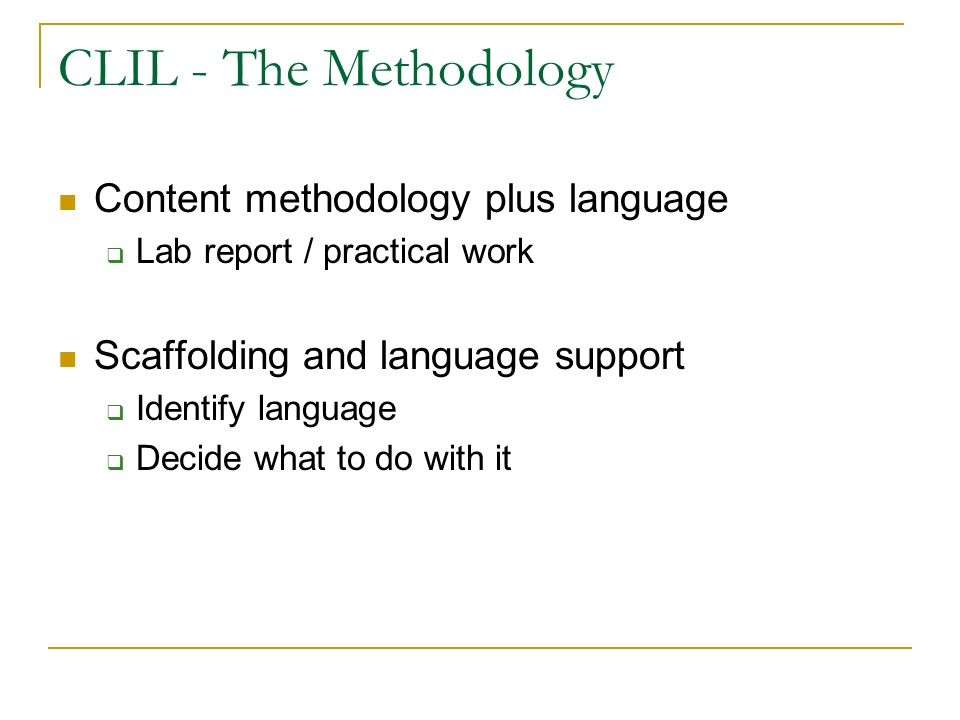 CLIL - The Methodology Content methodology plus language Lab report / practical work Scaffolding and language support Identify language Decide what to do with it
