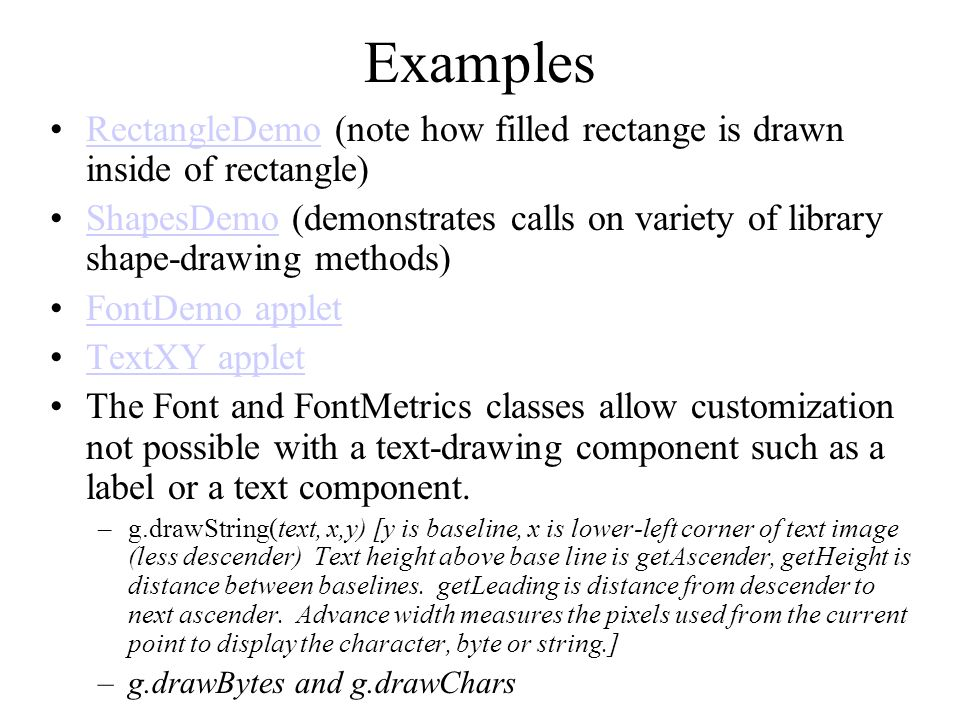 Examples RectangleDemo (note how filled rectange is drawn inside of rectangle)RectangleDemo ShapesDemo (demonstrates calls on variety of library shape-drawing methods)ShapesDemo FontDemo applet TextXY applet The Font and FontMetrics classes allow customization not possible with a text-drawing component such as a label or a text component.